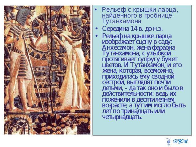 Рельеф с крышки ларца, найденного в гробнице Тутанхамона Рельеф с крышки ларца, найденного в гробнице Тутанхамона Середина 14 в. до н.э. Рельеф на крышке ларца изображает сцену в саду: Анхесамон, жена фараона Тутанхамона, с улыбкой протягивает супру…