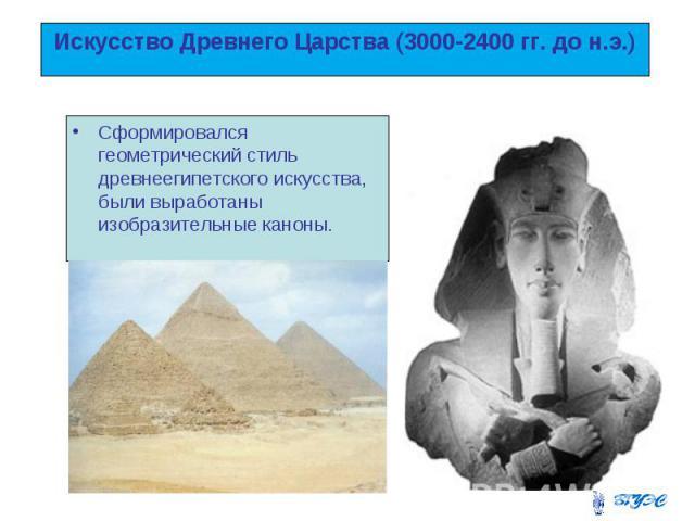 Искусство Древнего Царства (3000-2400 гг. до н.э.) Сформировался геометрический стиль древнеегипетского искусства, были выработаны изобразительные каноны.