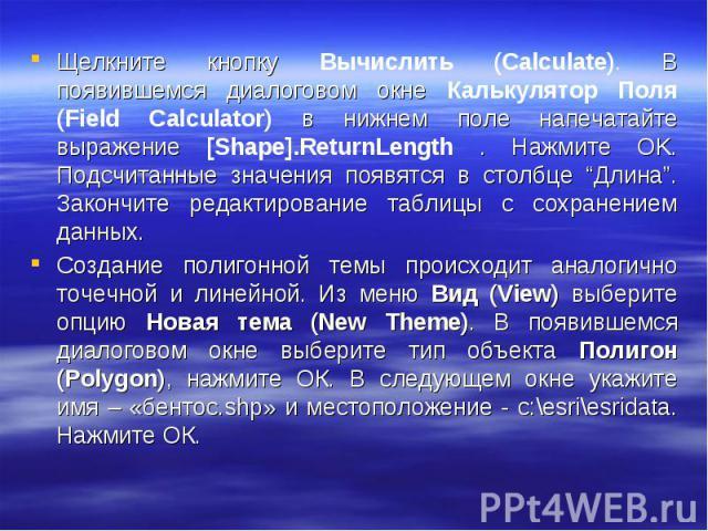 """Щелкните кнопку Вычислить (Calculate). В появившемся диалоговом окне Калькулятор Поля (Field Calculator) в нижнем поле напечатайте выражение [Shape].ReturnLength . Нажмите OK. Подсчитанные значения появятся в столбце """"Длина"""". Закончите редактировани…"""