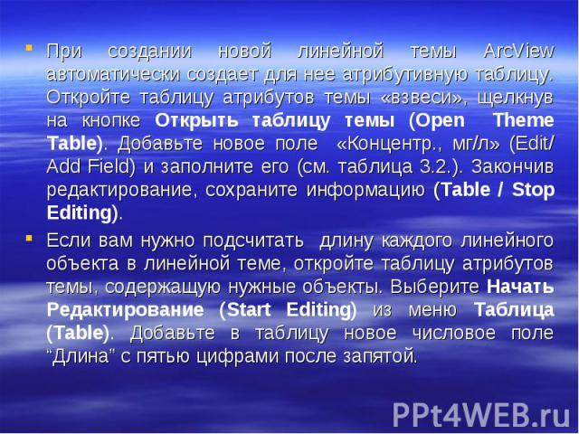 При создании новой линейной темы ArcView автоматически создает для нее атрибутивную таблицу. Откройте таблицу атрибутов темы «взвеси», щелкнув на кнопке Открыть таблицу темы (Open Theme Table). Добавьте новое поле «Концентр., мг/л» (Edit/ Add Field)…