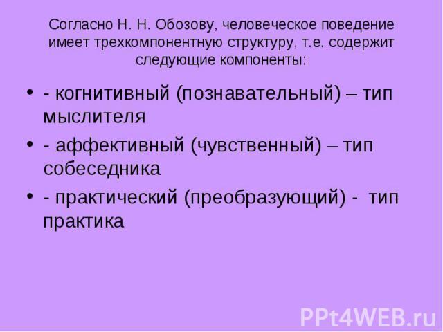 Согласно Н. Н. Обозову, человеческое поведение имеет трехкомпонентную структуру, т.е. содержит следующие компоненты: - когнитивный (познавательный) – тип мыслителя - аффективный (чувственный) – тип собеседника - практический (преобразующий) - тип практика