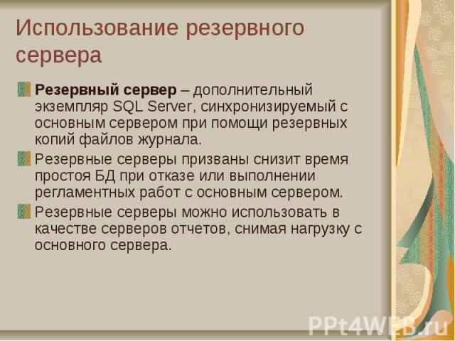 Использование резервного сервера Резервный сервер – дополнительный экземпляр SQL Server, синхронизируемый с основным сервером при помощи резервных копий файлов журнала. Резервные серверы призваны снизит время простоя БД при отказе или выполнении рег…