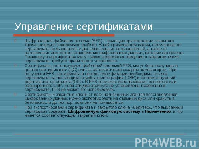 Управление сертификатами Шифрованная файловая система (EFS) с помощью криптографии открытого ключа шифрует содержимое файлов. В ней применяются ключи, полученные от сертификата пользователя и дополнительных пользователей, а также от назначенных аген…