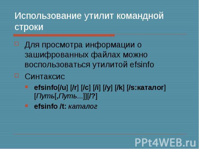 Использование утилит командной строки Для просмотра информации о зашифрованных файлах можно воспользоваться утилитой efsinfo Синтаксис efsinfo[/u] [/r] [/c] [/i] [/y] [/k] [/s:каталог] [Путь[,Путь...]][/?] efsinfo /t: каталог