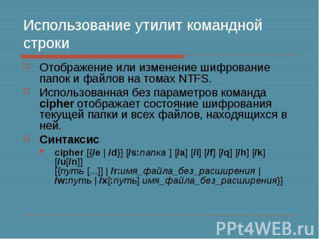 Использование утилит командной строки Отображение или изменение шифрование папок и файлов на томах NTFS. Использованная без параметров команда cipher отображает состояние шифрования текущей папки и всех файлов, находящихся в ней. Синтаксис cipher [{…
