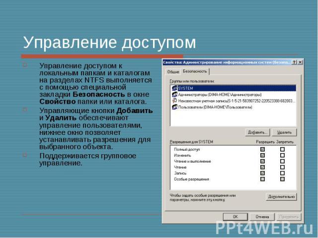 Управление доступом Управление доступом к локальным папкам и каталогам на разделах NTFS выполняется с помощью специальной закладки Безопасность в окне Свойство папки или каталога. Управляющие кнопки Добавить и Удалить обеспечивают управление пользов…