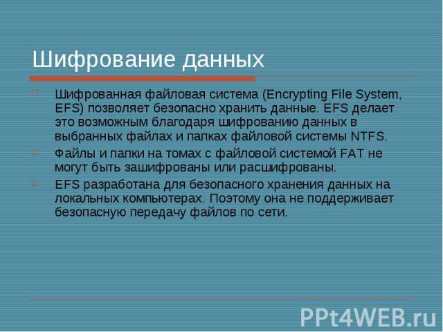 Шифрование данных Шифрованная файловая система (Encrypting File System, EFS) позволяет безопасно хранить данные. EFS делает это возможным благодаря шифрованию данных в выбранных файлах и папках файловой системы NTFS. Файлы и папки на томах с файлово…