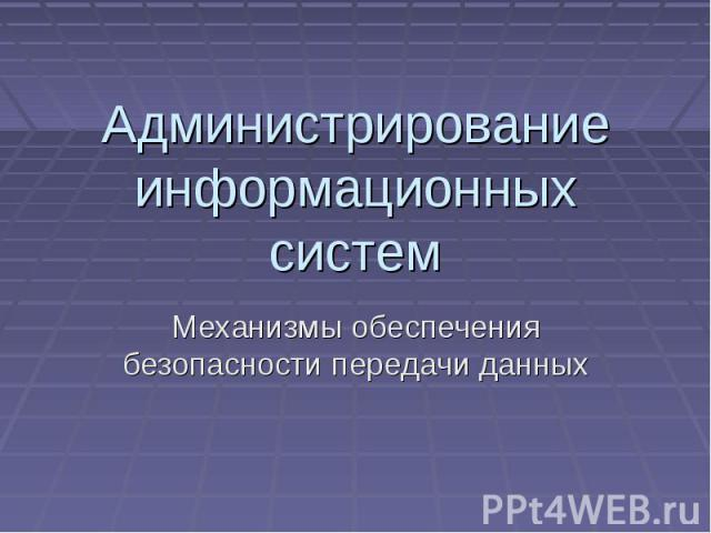 Администрирование информационных систем Механизмы обеспечения безопасности передачи данных