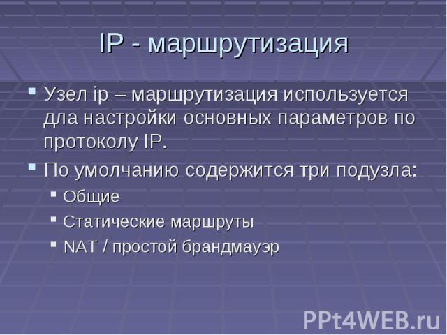 IP - маршрутизация Узел ip – маршрутизация используется дла настройки основных параметров по протоколу IP. По умолчанию содержится три подузла: Общие Статические маршруты NAT / простой брандмауэр