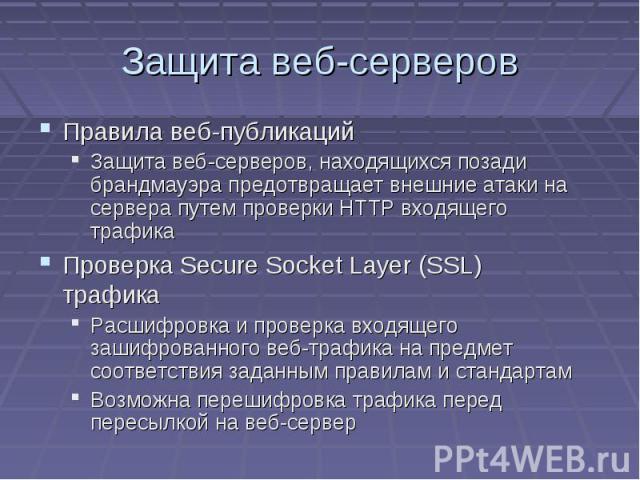 Защита веб-серверов Правила веб-публикаций Защита веб-серверов, находящихся позади брандмауэра предотвращает внешние атаки на сервера путем проверки HTTP входящего трафика Проверка Secure Socket Layer (SSL) трафика Расшифровка и проверка входящего з…