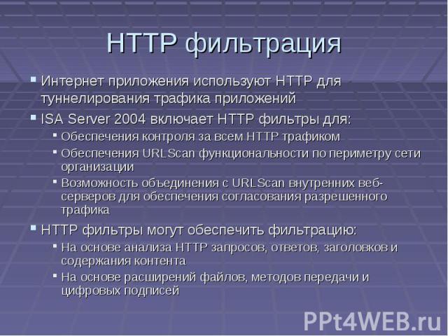 HTTP фильтрация Интернет приложения используют HTTP для туннелирования трафика приложений ISA Server 2004 включает HTTP фильтры для: Обеспечения контроля за всем HTTP трафиком Обеспечения URLScan функциональности по периметру сети организации Возмож…