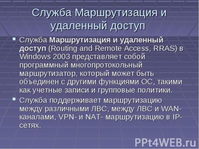 Служба Маршрутизация и удаленный доступ Служба Маршрутизация и удаленный доступ (Routing and Remote Access, RRAS) в Windows 2003 представляет собой программный многопротокольный маршрутизатор, который может быть объединен с другими функциями ОС, так…