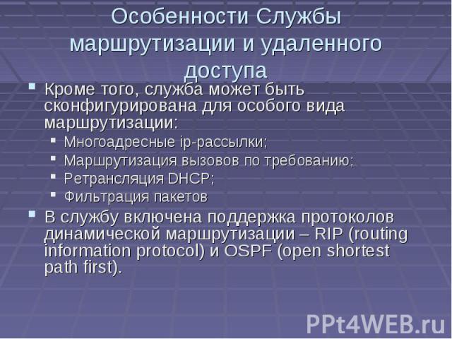 Особенности Службы маршрутизации и удаленного доступа Кроме того, служба может быть сконфигурирована для особого вида маршрутизации: Многоадресные ip-рассылки; Маршрутизация вызовов по требованию; Ретрансляция DHCP; Фильтрация пакетов В службу включ…