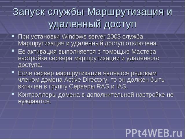 Запуск службы Маршрутизация и удаленный доступ При установки Windows server 2003 служба Маршрутизация и удаленный доступ отключена. Ее активация выполняется с помощью Мастера настройки сервера маршрутизации и удаленного доступа. Если сервер маршрути…