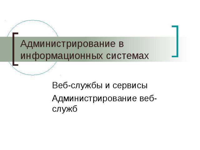 Администрирование в информационных системах Веб-службы и сервисы Администрирование веб-служб