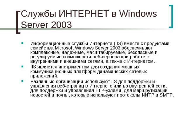 Службы ИНТЕРНЕТ в Windows Server 2003 Информационные службы Интернета (IIS) вместе с продуктами семейства Microsoft WindowsServer 2003 обеспечивают комплексные, надежные, масштабируемые, безопасные и регулируемые возможности веб-сервера при ра…