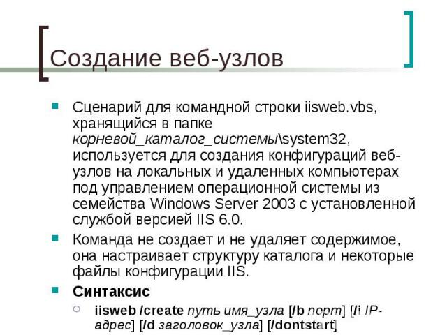 Создание веб-узлов Сценарий для командной строки iisweb.vbs, хранящийся в папке корневой_каталог_системы\system32, используется для создания конфигураций веб-узлов на локальных и удаленных компьютерах под управлением операционной системы из семейств…