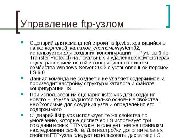 Управление ftp-узлом Сценарий для командной строки iisftp.vbs, хранящийся в папке корневой_каталог_системы\system32, используется для создания конфигураций FTP-узлов (File Transfer Protocol) на локальных и удаленных компьютерах под управлением одной…