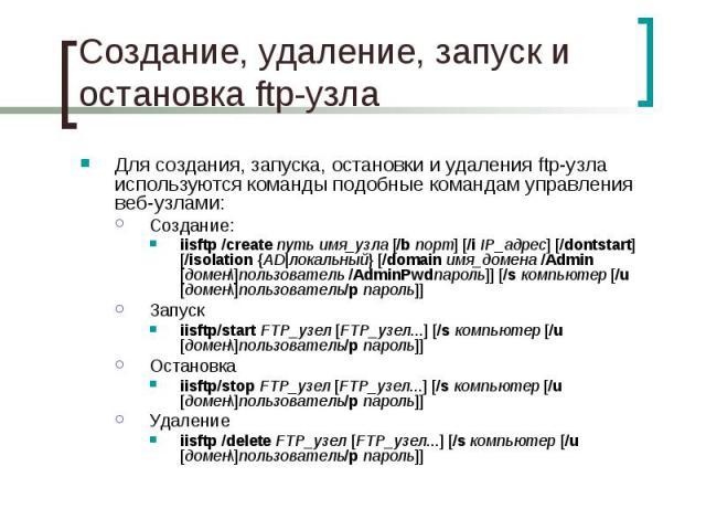 Создание, удаление, запуск и остановка ftp-узла Для создания, запуска, остановки и удаления ftp-узла используются команды подобные командам управления веб-узлами: Создание: iisftp /createпутьимя_узла [/bпорт] [/iIP_адрес] [/d…