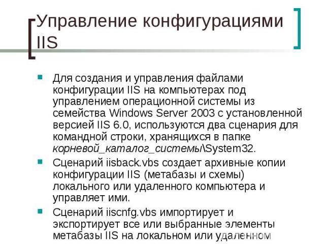 Управление конфигурациями IIS Для создания и управления файлами конфигурации IIS на компьютерах под управлением операционной системы из семейства WindowsServer 2003 с установленной версией IIS6.0, используются два сценария для командной …
