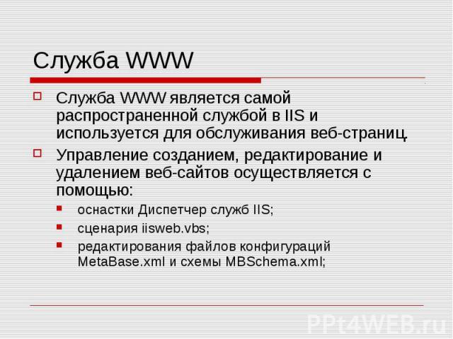 Служба WWW Служба WWW является самой распространенной службой в IIS и используется для обслуживания веб-страниц. Управление созданием, редактирование и удалением веб-сайтов осуществляется с помощью: оснастки Диспетчер служб IIS; сценария iisweb.vbs;…
