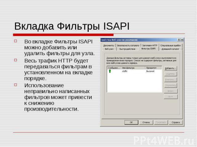 Вкладка Фильтры ISAPI Во вкладке Фильтры ISAPI можно добавить или удалить фильтры для узла. Весь трафик HTTP будет передаваться фильтрам в установленном на вкладке порядке. Использование неправильно написанных фильтров может привести к снижению прои…