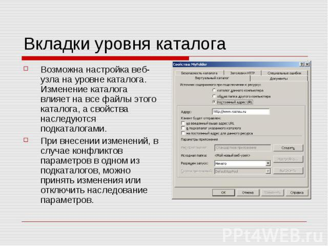 Вкладки уровня каталога Возможна настройка веб-узла на уровне каталога. Изменение каталога влияет на все файлы этого каталога, а свойства наследуются подкаталогами. При внесении изменений, в случае конфликтов параметров в одном из подкаталогов, можн…