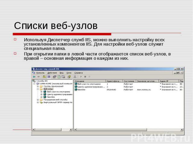 Списки веб-узлов Используя Диспетчер служб IIS, можно выполнить настройку всех установленных компонентов IIS. Для настройки веб-узлов служит специальная папка. При открытии папки в левой части отображается список веб-узлов, в правой – основная инфор…