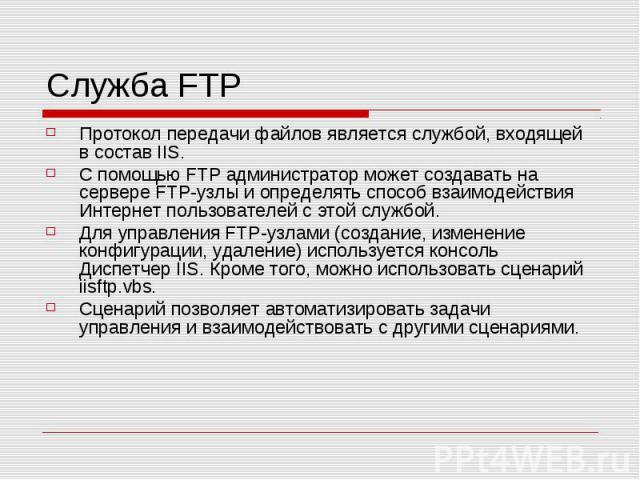 Служба FTP Протокол передачи файлов является службой, входящей в состав IIS. С помощью FTP администратор может создавать на сервере FTP-узлы и определять способ взаимодействия Интернет пользователей с этой службой. Для управления FTP-узлами (создани…