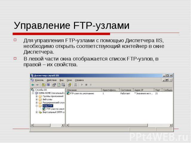 Управление FTP-узлами Для управления FTP-узлами с помощью Диспетчера IIS, необходимо открыть соответствующий контейнер в окне Диспетчера. В левой части окна отображается список FTP-узлов, в правой – их свойства.