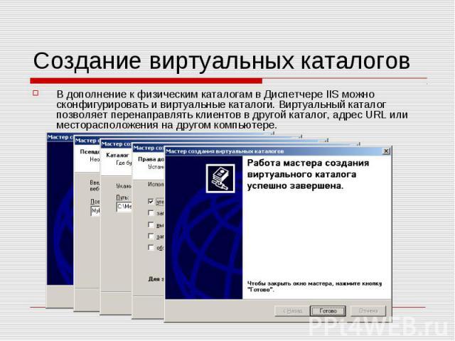 Создание виртуальных каталогов В дополнение к физическим каталогам в Диспетчере IIS можно сконфигурировать и виртуальные каталоги. Виртуальный каталог позволяет перенаправлять клиентов в другой каталог, адрес URL или месторасположения на другом комп…