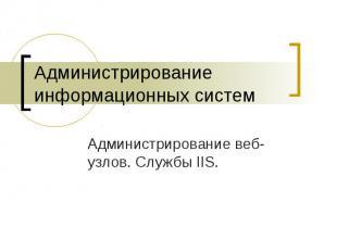 Администрирование информационных систем Администрирование веб-узлов. Службы IIS.