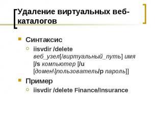Удаление виртуальных веб-каталогов Синтаксис iisvdir /delete веб_узел[/виртуальн