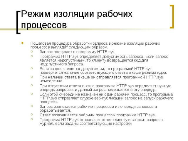 Режим изоляции рабочих процессов Пошаговая процедура обработки запроса в режиме изоляции рабочих процессов выглядит следующим образом. Запрос поступает в программу HTTP.sys. Программа HTTP.sys определяет допустимость запроса. Если запрос является не…
