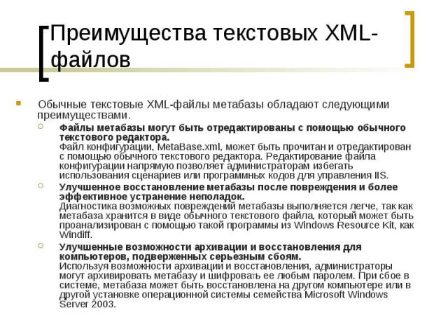 Преимущества текстовых XML-файлов Обычные текстовые XML-файлы метабазы обладают следующими преимуществами. Файлы метабазы могут быть отредактированы с помощью обычного текстового редактора. Файл конфигурации, MetaBase.xml, может быть прочитан и отре…