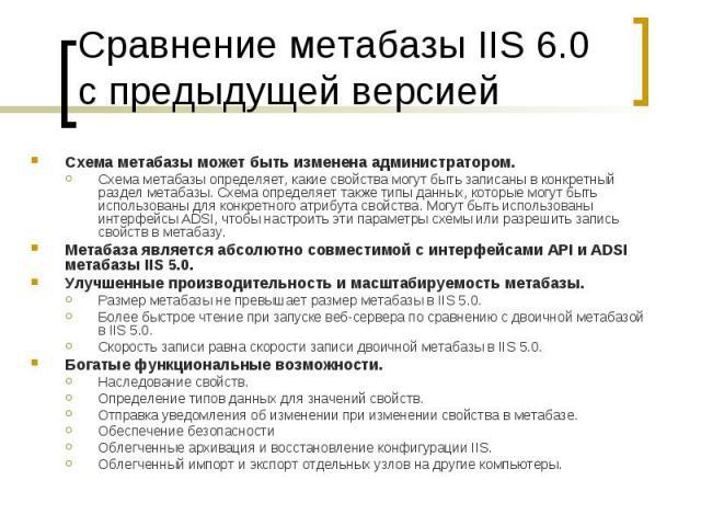 Сравнение метабазы IIS 6.0 с предыдущей версией Схема метабазы может быть изменена администратором. Схема метабазы определяет, какие свойства могут быть записаны в конкретный раздел метабазы. Схема определяет также типы данных, которые могут быть ис…