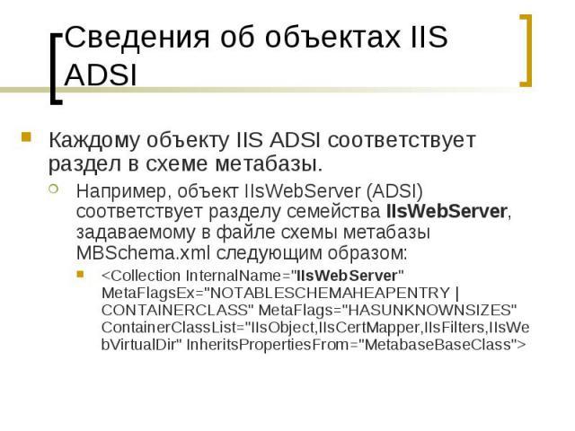 Сведения об объектах IIS ADSI Каждому объекту IIS ADSI соответствует раздел в схеме метабазы. Например, объект IIsWebServer (ADSI) соответствует разделу семейства IIsWebServer, задаваемому в файле схемы метабазы MBSchema.xml следующим образом: <C…