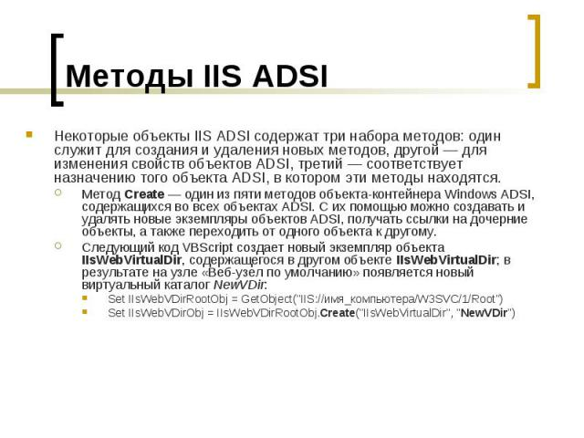 Методы IIS ADSI Некоторые объекты IIS ADSI содержат три набора методов: один служит для создания и удаления новых методов, другой — для изменения свойств объектов ADSI, третий — соответствует назначению того объекта ADSI, в котором эти методы находя…