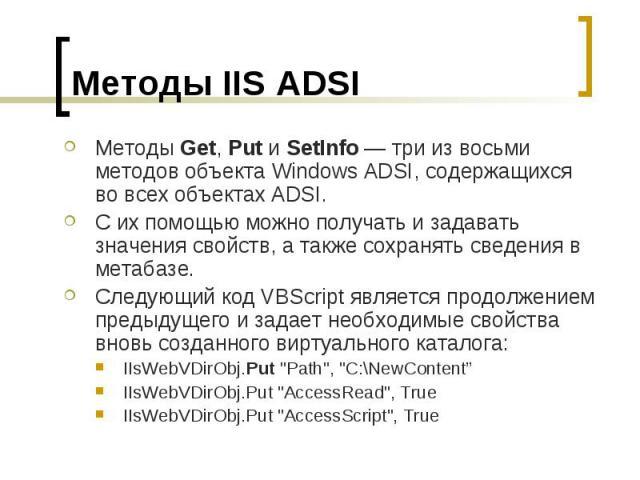Методы IIS ADSI Методы Get, Put и SetInfo — три из восьми методов объекта Windows ADSI, содержащихся во всех объектах ADSI. С их помощью можно получать и задавать значения свойств, а также сохранять сведения в метабазе. Следующий код VBScript являет…