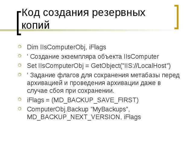 """Код создания резервных копий Dim IIsComputerObj, iFlags ' Создание экземпляра объекта IIsComputer Set IIsComputerObj = GetObject(""""IIS://LocalHost"""") ' Задание флагов для сохранения метабазы перед архивацией и проведения архивации даже в слу…"""
