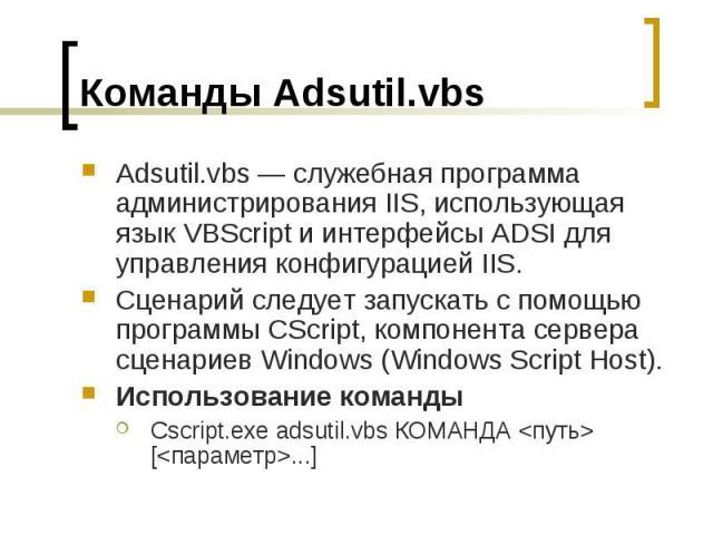 Команды Adsutil.vbs Adsutil.vbs — служебная программа администрирования IIS, использующая язык VBScript и интерфейсы ADSI для управления конфигурацией IIS. Сценарий следует запускать с помощью программы CScript, компонента сервера сценариев Windows …