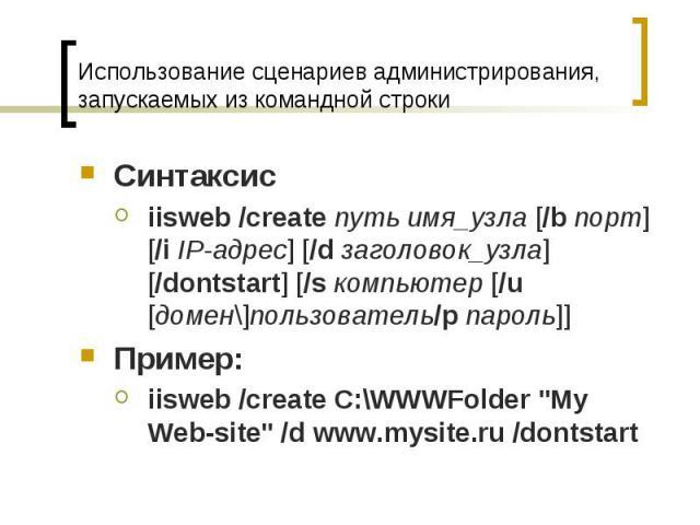 Использование сценариев администрирования, запускаемых из командной строки Синтаксис iisweb /createпутьимя_узла [/bпорт] [/iIP-адрес] [/dзаголовок_узла] [/dontstart] [/sкомпьютер [/u [домен\]пользователь/pпа…