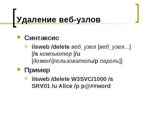 Удаление веб-узлов Синтаксис iisweb /deleteвеб_узел [веб_узел...] [/sкомпьютер [/u [домен\]пользователь/pпароль]] Пример iisweb /delete W3SVC/1000 /s SRV01 /u Alice /p p@##word