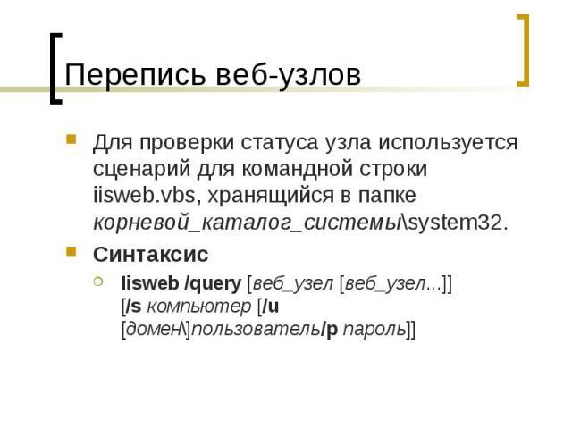 Перепись веб-узлов Для проверки статуса узла используется сценарий для командной строки iisweb.vbs, хранящийся в папке корневой_каталог_системы\system32. Синтаксис Iisweb /query [веб_узел [веб_узел...]] [/sкомпьютер [/u [домен\]пользователь/p&…