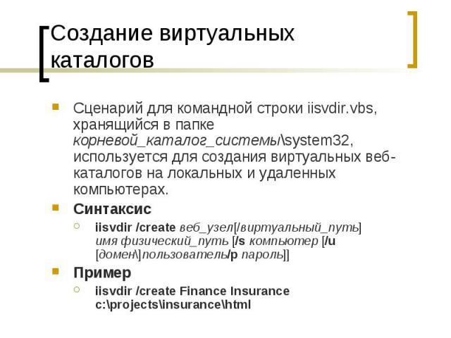 Создание виртуальных каталогов Сценарий для командной строки iisvdir.vbs, хранящийся в папке корневой_каталог_системы\system32, используется для создания виртуальных веб-каталогов на локальных и удаленных компьютерах. Синтаксис iisvdir /create…