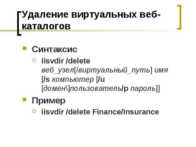 Удаление виртуальных веб-каталогов Синтаксис iisvdir /delete веб_узел[/виртуальный_путь] имя [/sкомпьютер [/u [домен\]пользователь/pпароль]] Пример iisvdir /delete Finance/Insurance