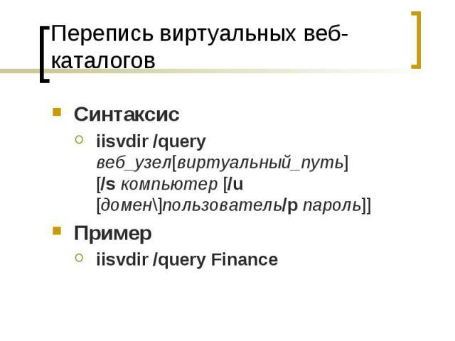 Перепись виртуальных веб-каталогов Синтаксис iisvdir /query веб_узел[виртуальный_путь][/sкомпьютер [/u [домен\]пользователь/pпароль]] Пример iisvdir /query Finance