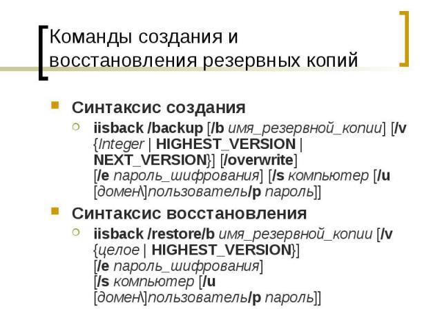 Команды создания и восстановления резервных копий Синтаксис создания iisback /backup [/bимя_резервной_копии] [/v {Integer | HIGHEST_VERSION | NEXT_VERSION}] [/overwrite] [/eпароль_шифрования] [/sкомпьютер [/u [домен\]пользователь/p…