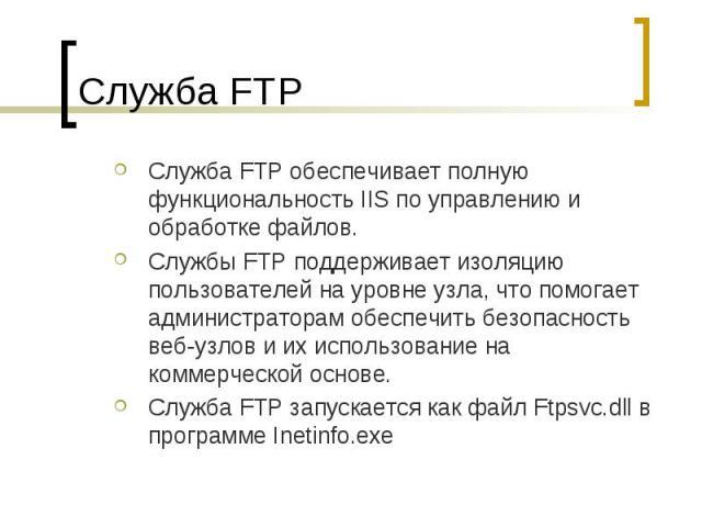Служба FTP Служба FTP обеспечивает полную функциональность IIS по управлению и обработке файлов. Cлужбы FTP поддерживает изоляцию пользователей на уровне узла, что помогает администраторам обеспечить безопасность веб-узлов и их использование на комм…