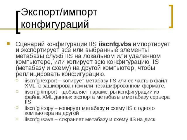 Экспорт/импорт конфигураций Сценарий конфигурации IIS iiscnfg.vbs импортирует и экспортирует все или выбранные элементы метабазы служб IIS на локальном или удаленном компьютере, или копирует всю конфигурацию IIS (метабазу и схему) на другой компьюте…